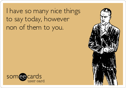 I have so many nice things to say today, however non of them to you.