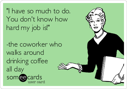 """""""I have so much to do. You don't know how hard my job is!""""  -the coworker who walks around drinking coffee all day"""