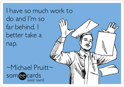 I have so much work to do and I'm so far behind. I better take a nap.   ~Michael Pruitt~