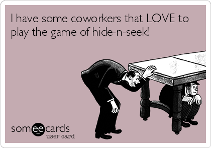 I have some coworkers that LOVE to play the game of hide-n-seek!