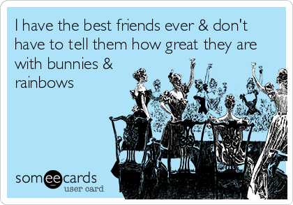 I have the best friends ever & don't have to tell them how great they are with bunnies & rainbows