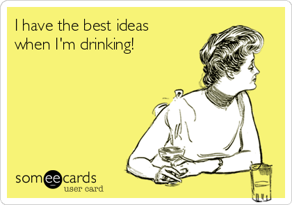 I have the best ideas when I'm drinking!