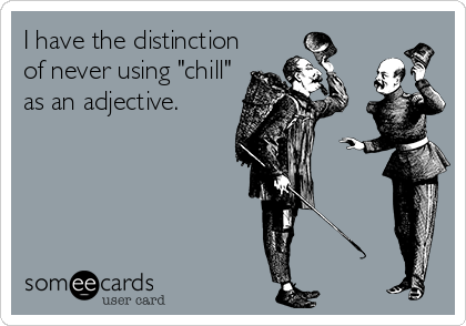 "I have the distinction of never using ""chill"" as an adjective."