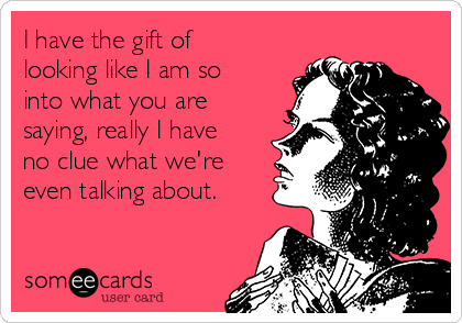 I have the gift of looking like I am so into what you are saying, really I have no clue what we're even talking about.