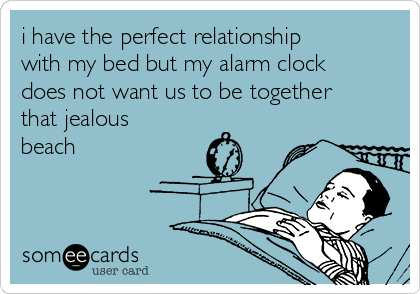 i have the perfect relationship with my bed but my alarm clock does not want us to be together that jealous beach