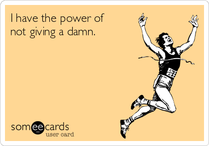 I have the power of not giving a damn.
