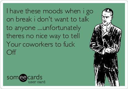 I have these moods when i go on break i don't want to talk to anyone ....unfortunately theres no nice way to tell  Your coworkers to fuck  Off