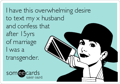 I have this overwhelming desire to text my x husband and confess that after 15yrs of marriage I was a transgender.
