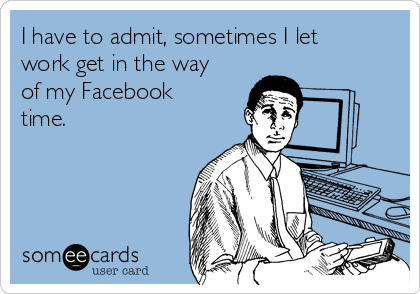 I have to admit, sometimes I let work get in the way of my Facebook time.