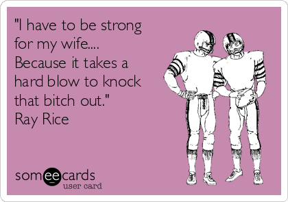 """""""I have to be strong for my wife.... Because it takes a hard blow to knock that bitch out."""" Ray Rice"""