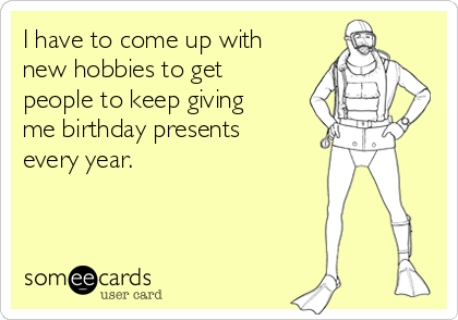 I have to come up with new hobbies to get people to keep giving me birthday presents every year.