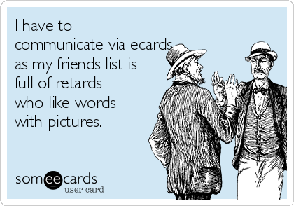 I have to communicate via ecards  as my friends list is full of retards who like words with pictures.