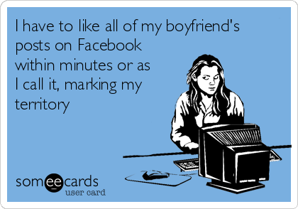 I have to like all of my boyfriend's posts on Facebook within minutes or as I call it, marking my territory