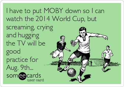 I have to put MOBY down so I can watch the 2014 World Cup, but screaming, crying and hugging the TV will be good practice for Aug. 9th...