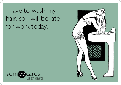 I have to wash my hair, so I will be late for work today.