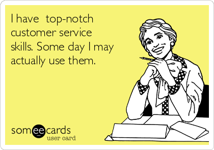 I have  top-notch customer service skills. Some day I may actually use them.