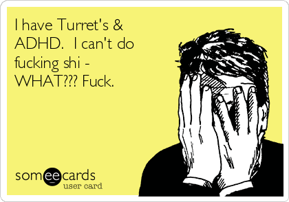 I have Turret's & ADHD.  I can't do fucking shi - WHAT??? Fuck.