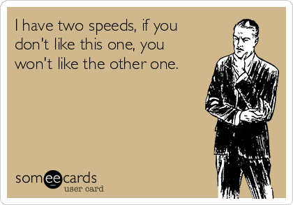 I have two speeds, if you don't like this one, you won't like the other one.