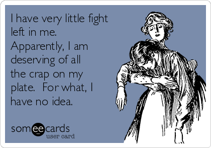 I have very little fight left in me.  Apparently, I am deserving of all the crap on my plate.  For what, I have no idea.