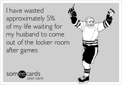 I have wasted approximately 5% of my life waiting for my husband to come out of the locker room after games