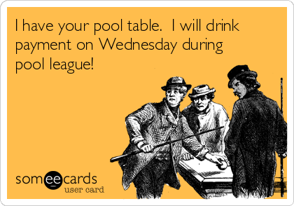 I have your pool table.  I will drink payment on Wednesday during pool league!