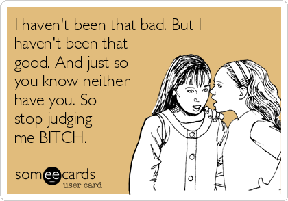 I haven't been that bad. But I haven't been that good. And just so you know neither have you. So stop judging me BITCH.