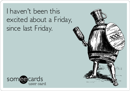 I haven't been this excited about a Friday, since last Friday.