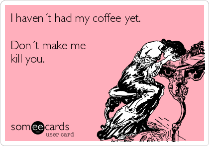 I haven´t had my coffee yet.  Don´t make me kill you.