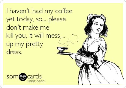 I haven't had my coffee yet today, so... please don't make me kill you, it will mess up my pretty dress.
