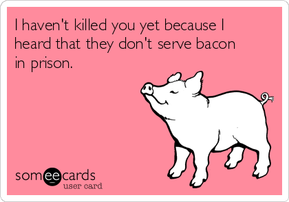I haven't killed you yet because I heard that they don't serve bacon in prison.
