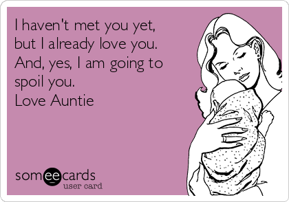 I haven't met you yet, but I already love you. And, yes, I am going to spoil you. Love Auntie