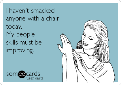 I haven't smacked anyone with a chair today. My people skills must be improving.