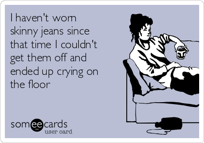 I haven't worn  skinny jeans since that time I couldn't get them off and ended up crying on the floor