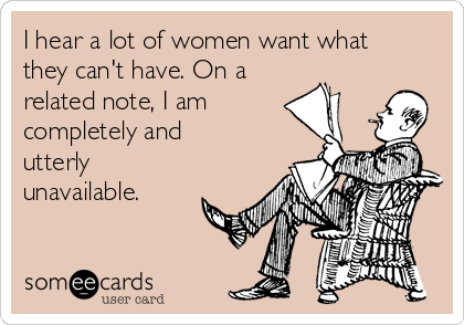 I hear a lot of women want what they can't have. On a related note, I am completely and utterly unavailable.