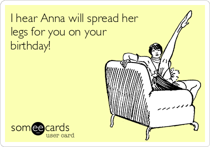I hear Anna will spread her legs for you on your birthday!