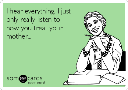 I hear everything, I just only really listen to how you treat your mother...