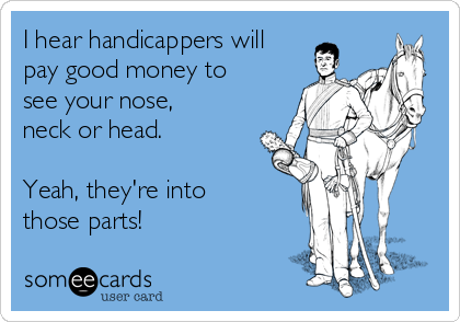 I hear handicappers will pay good money to see your nose, neck or head.  Yeah, they're into those parts!