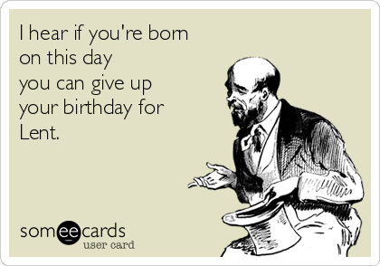 I hear if you're born on this day you can give up your birthday for Lent.