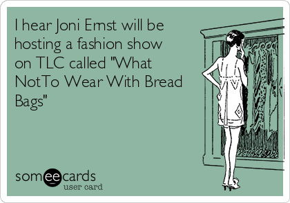 """I hear Joni Ernst will be hosting a fashion show on TLC called """"What NotTo Wear With Bread Bags"""""""