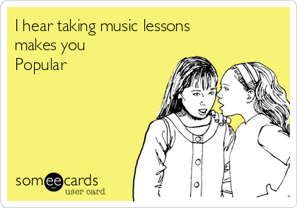 I hear taking music lessons  makes you Popular