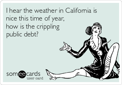 I hear the weather in California is nice this time of year, how is the crippling public debt?