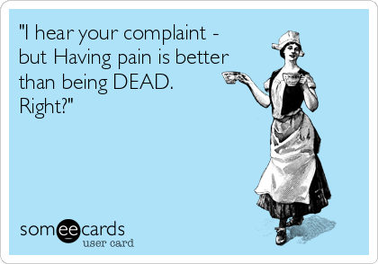 """I hear your complaint - but Having pain is better than being DEAD. Right?"""