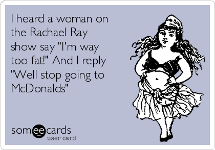 "I heard a woman on the Rachael Ray show say ""I'm way too fat!"" And I reply ""Well stop going to McDonalds"""