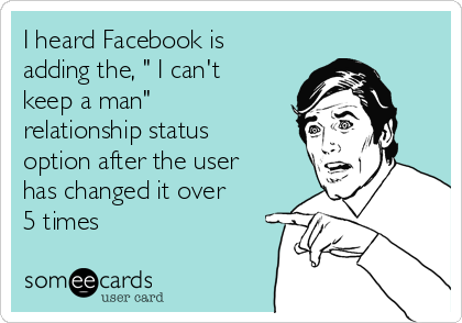 "I heard Facebook is adding the, "" I can't keep a man"" relationship status option after the user has changed it over 5 times"