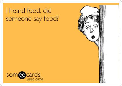 I heard food, did someone say food?