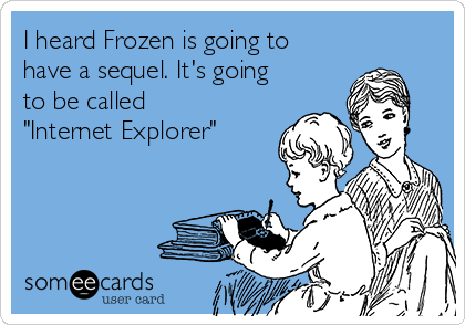 """I heard Frozen is going to have a sequel. It's going to be called """"Internet Explorer"""""""