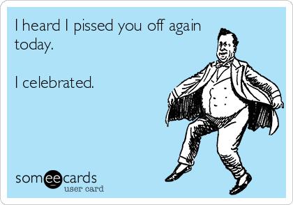 I heard I pissed you off again today.  I celebrated.
