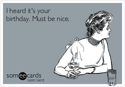 I heard it's your birthday. Must be nice.