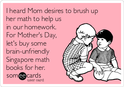 I heard Mom desires to brush up her math to help us in our homework. For Mother's Day, let's buy some brain-unfriendly Singapore math books for her.