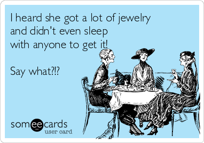 I heard she got a lot of jewelry and didn't even sleep with anyone to get it!   Say what?!?